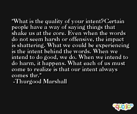 What is the quality of your intent?Certain people have a way of saying things that shake us at the core. Even when the words do not seem harsh or offensive, the impact is shattering. What we could be experiencing is the intent behind the words. When we intend to do good, we do. When we intend to do harm, it happens. What each of us must come to realize is that our intent always comes thr. -Thurgood Marshall