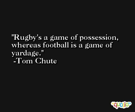 Rugby's a game of possession, whereas football is a game of yardage. -Tom Chute