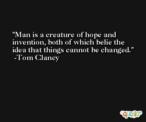 Man is a creature of hope and invention, both of which belie the idea that things cannot be changed. -Tom Clancy