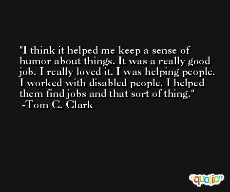 I think it helped me keep a sense of humor about things. It was a really good job. I really loved it. I was helping people. I worked with disabled people. I helped them find jobs and that sort of thing. -Tom C. Clark