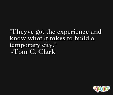 Theyve got the experience and know what it takes to build a temporary city. -Tom C. Clark