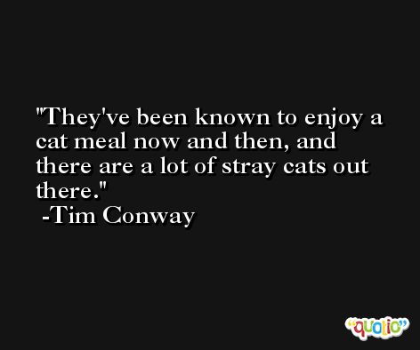 They've been known to enjoy a cat meal now and then, and there are a lot of stray cats out there. -Tim Conway
