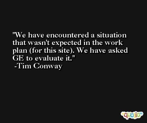 We have encountered a situation that wasn't expected in the work plan (for this site). We have asked GE to evaluate it. -Tim Conway