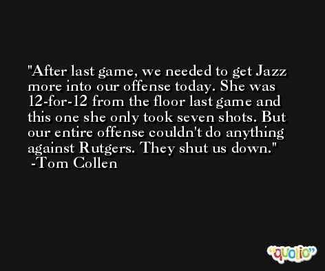 After last game, we needed to get Jazz more into our offense today. She was 12-for-12 from the floor last game and this one she only took seven shots. But our entire offense couldn't do anything against Rutgers. They shut us down. -Tom Collen