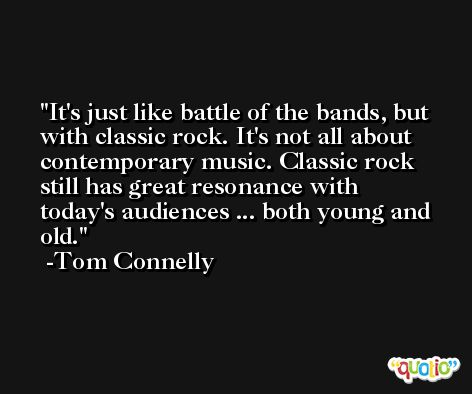It's just like battle of the bands, but with classic rock. It's not all about contemporary music. Classic rock still has great resonance with today's audiences ... both young and old. -Tom Connelly