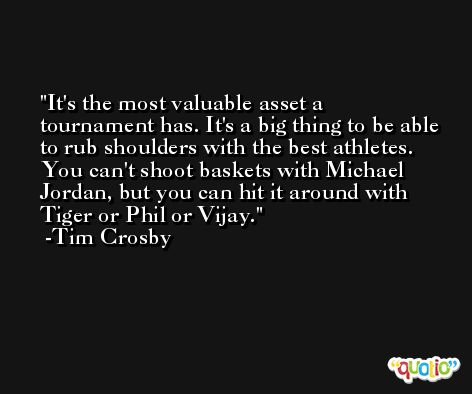 It's the most valuable asset a tournament has. It's a big thing to be able to rub shoulders with the best athletes. You can't shoot baskets with Michael Jordan, but you can hit it around with Tiger or Phil or Vijay. -Tim Crosby