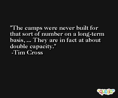 The camps were never built for that sort of number on a long-term basis, ... They are in fact at about double capacity. -Tim Cross