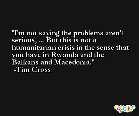 I'm not saying the problems aren't serious, ... But this is not a humanitarian crisis in the sense that you have in Rwanda and the Balkans and Macedonia. -Tim Cross