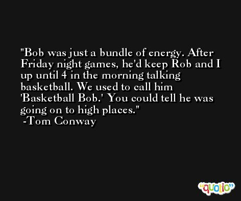 Bob was just a bundle of energy. After Friday night games, he'd keep Rob and I up until 4 in the morning talking basketball. We used to call him 'Basketball Bob.' You could tell he was going on to high places. -Tom Conway
