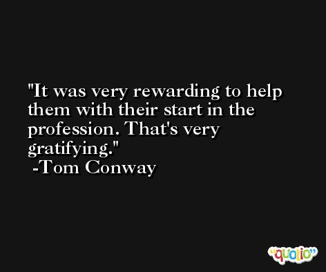 It was very rewarding to help them with their start in the profession. That's very gratifying. -Tom Conway