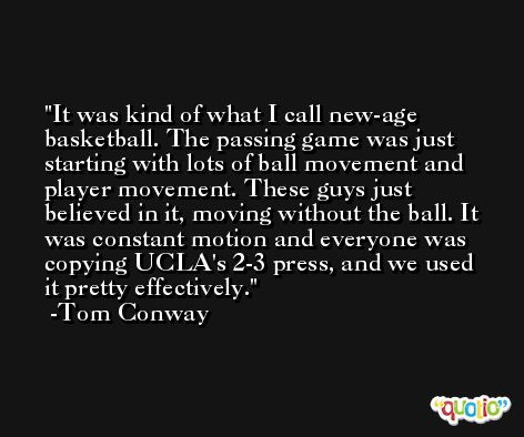 It was kind of what I call new-age basketball. The passing game was just starting with lots of ball movement and player movement. These guys just believed in it, moving without the ball. It was constant motion and everyone was copying UCLA's 2-3 press, and we used it pretty effectively. -Tom Conway