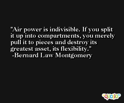 Air power is indivisible. If you split it up into compartments, you merely pull it to pieces and destroy its greatest asset, its flexibility. -Bernard Law Montgomery