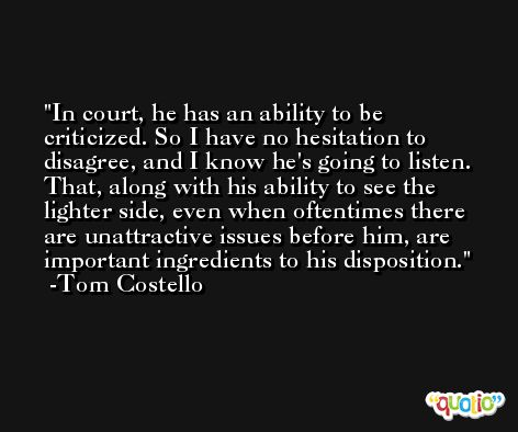 In court, he has an ability to be criticized. So I have no hesitation to disagree, and I know he's going to listen. That, along with his ability to see the lighter side, even when oftentimes there are unattractive issues before him, are important ingredients to his disposition. -Tom Costello