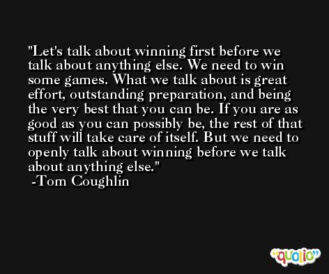 Let's talk about winning first before we talk about anything else. We need to win some games. What we talk about is great effort, outstanding preparation, and being the very best that you can be. If you are as good as you can possibly be, the rest of that stuff will take care of itself. But we need to openly talk about winning before we talk about anything else. -Tom Coughlin