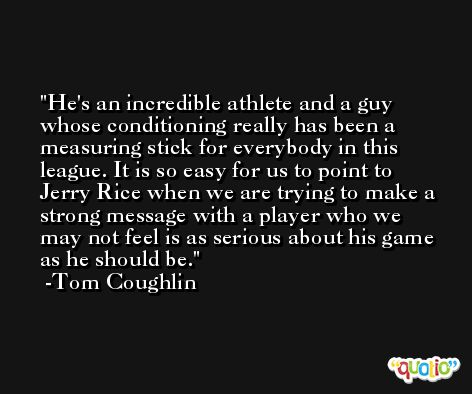 He's an incredible athlete and a guy whose conditioning really has been a measuring stick for everybody in this league. It is so easy for us to point to Jerry Rice when we are trying to make a strong message with a player who we may not feel is as serious about his game as he should be. -Tom Coughlin