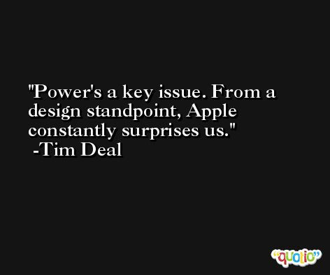 Power's a key issue. From a design standpoint, Apple constantly surprises us. -Tim Deal