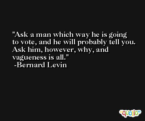 Ask a man which way he is going to vote, and he will probably tell you. Ask him, however, why, and vagueness is all. -Bernard Levin