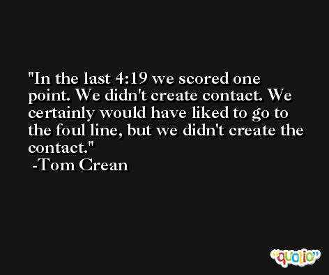 In the last 4:19 we scored one point. We didn't create contact. We certainly would have liked to go to the foul line, but we didn't create the contact. -Tom Crean