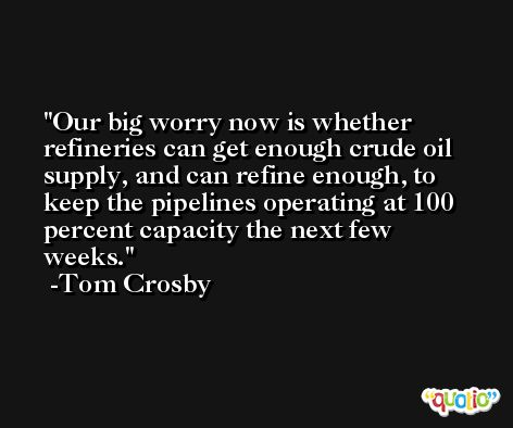 Our big worry now is whether refineries can get enough crude oil supply, and can refine enough, to keep the pipelines operating at 100 percent capacity the next few weeks. -Tom Crosby