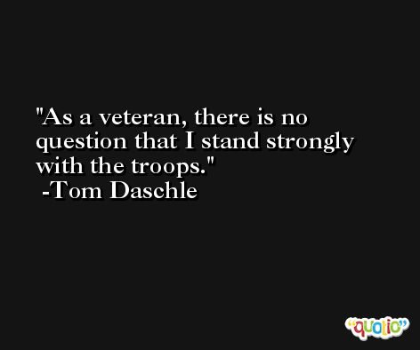 As a veteran, there is no question that I stand strongly with the troops. -Tom Daschle