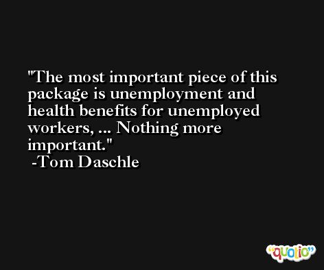 The most important piece of this package is unemployment and health benefits for unemployed workers, ... Nothing more important. -Tom Daschle