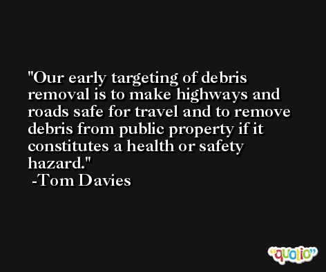 Our early targeting of debris removal is to make highways and roads safe for travel and to remove debris from public property if it constitutes a health or safety hazard. -Tom Davies