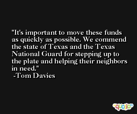 It's important to move these funds as quickly as possible. We commend the state of Texas and the Texas National Guard for stepping up to the plate and helping their neighbors in need. -Tom Davies