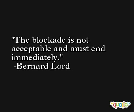 The blockade is not acceptable and must end immediately. -Bernard Lord