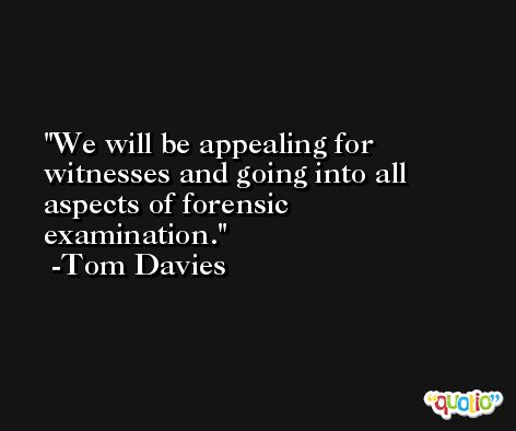 We will be appealing for witnesses and going into all aspects of forensic examination. -Tom Davies