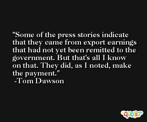 Some of the press stories indicate that they came from export earnings that had not yet been remitted to the government. But that's all I know on that. They did, as I noted, make the payment. -Tom Dawson