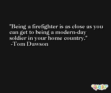 Being a firefighter is as close as you can get to being a modern-day soldier in your home country. -Tom Dawson