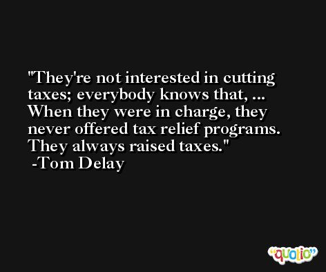 They're not interested in cutting taxes; everybody knows that, ... When they were in charge, they never offered tax relief programs. They always raised taxes. -Tom Delay