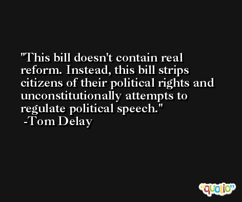 This bill doesn't contain real reform. Instead, this bill strips citizens of their political rights and unconstitutionally attempts to regulate political speech. -Tom Delay