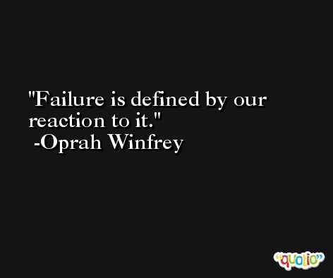 Failure is defined by our reaction to it. -Oprah Winfrey