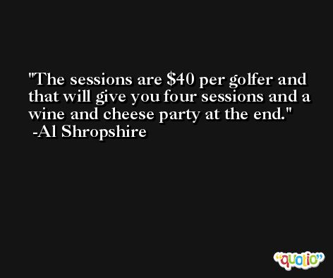 The sessions are $40 per golfer and that will give you four sessions and a wine and cheese party at the end. -Al Shropshire
