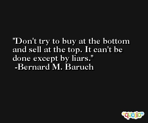Don't try to buy at the bottom and sell at the top. It can't be done except by liars. -Bernard M. Baruch