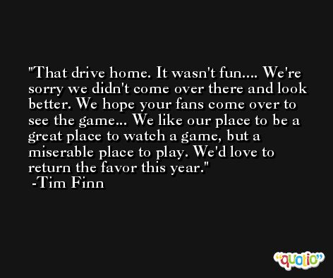That drive home. It wasn't fun.... We're sorry we didn't come over there and look better. We hope your fans come over to see the game... We like our place to be a great place to watch a game, but a miserable place to play. We'd love to return the favor this year. -Tim Finn