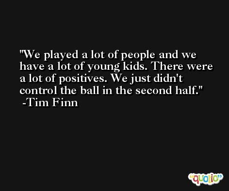 We played a lot of people and we have a lot of young kids. There were a lot of positives. We just didn't control the ball in the second half. -Tim Finn