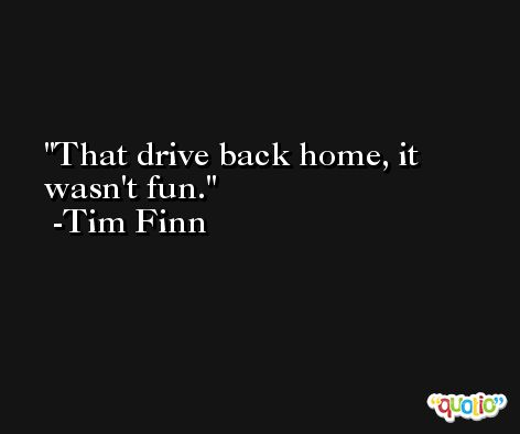 That drive back home, it wasn't fun. -Tim Finn