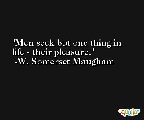 Men seek but one thing in life - their pleasure. -W. Somerset Maugham