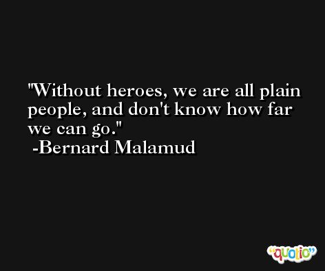 Without heroes, we are all plain people, and don't know how far we can go. -Bernard Malamud