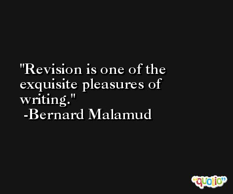 Revision is one of the exquisite pleasures of writing. -Bernard Malamud