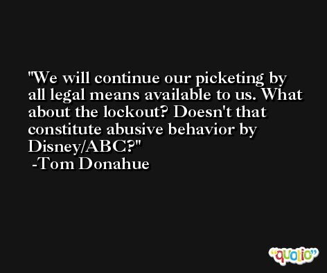 We will continue our picketing by all legal means available to us. What about the lockout? Doesn't that constitute abusive behavior by Disney/ABC? -Tom Donahue