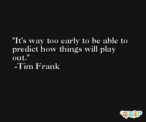 It's way too early to be able to predict how things will play out. -Tim Frank