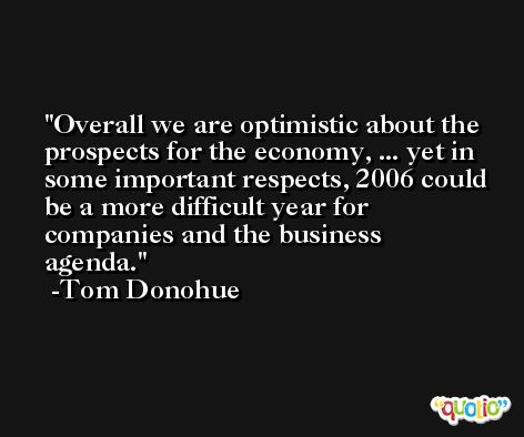 Overall we are optimistic about the prospects for the economy, ... yet in some important respects, 2006 could be a more difficult year for companies and the business agenda. -Tom Donohue