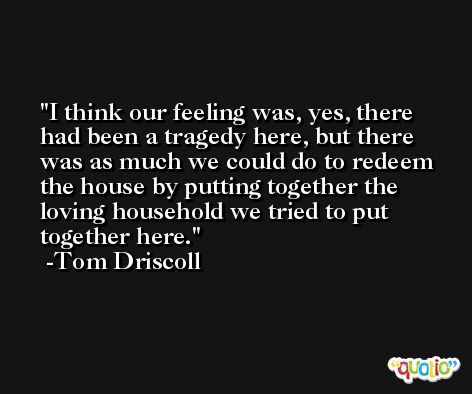 I think our feeling was, yes, there had been a tragedy here, but there was as much we could do to redeem the house by putting together the loving household we tried to put together here. -Tom Driscoll