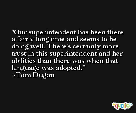 Our superintendent has been there a fairly long time and seems to be doing well. There's certainly more trust in this superintendent and her abilities than there was when that language was adopted. -Tom Dugan