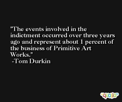 The events involved in the indictment occurred over three years ago and represent about 1 percent of the business of Primitive Art Works. -Tom Durkin