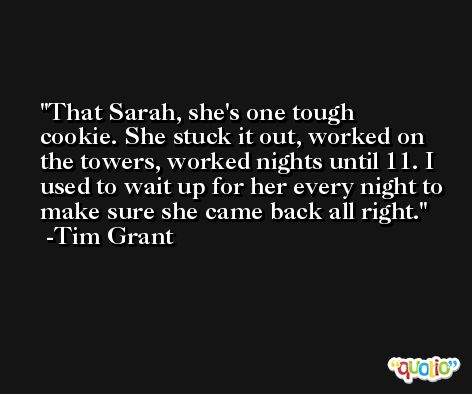That Sarah, she's one tough cookie. She stuck it out, worked on the towers, worked nights until 11. I used to wait up for her every night to make sure she came back all right. -Tim Grant