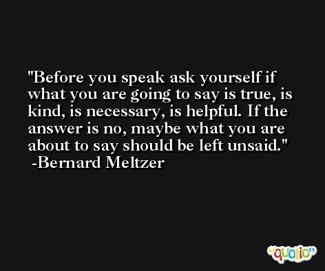 Before you speak ask yourself if what you are going to say is true, is kind, is necessary, is helpful. If the answer is no, maybe what you are about to say should be left unsaid. -Bernard Meltzer